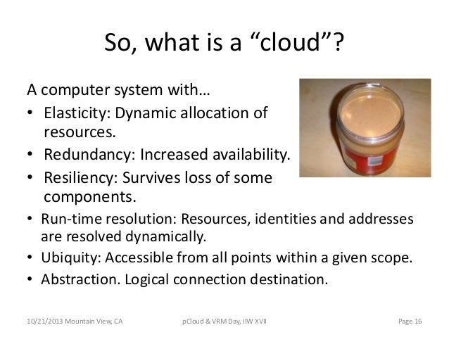 """So, what is a """"cloud""""? A computer system with… • Elasticity: Dynamic allocation of resources. • Redundancy: Increased avai..."""