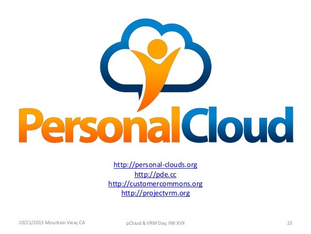 http://personal-clouds.org http://pde.cc http://customercommons.org http://projectvrm.org  10/21/2013 Mountain View, CA  p...