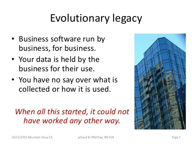 Evolutionary legacy • Business software run by business, for business. • Your data is held by the business for their use. ...
