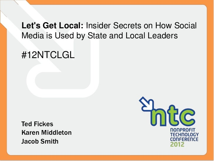 Lets Get Local: Insider Secrets on How SocialMedia is Used by State and Local Leaders#12NTCLGLTed FickesKaren MiddletonJac...