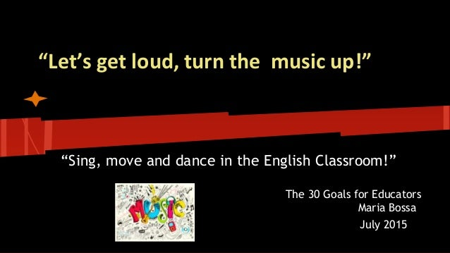 """Let's get loud, turn the music up!"" ""Sing, move and dance in the English Classroom!"" The 30 Goals for Educators Maria Bos..."