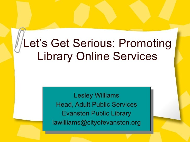 Let's Get Serious: Promoting Library Online Services Lesley Williams Head, Adult Public Services Evanston Public Library [...