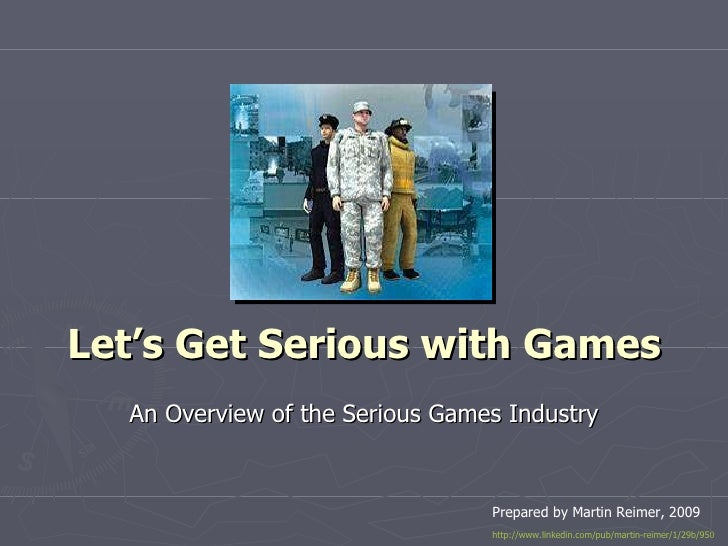 Let's Get Serious with Games An Overview of the Serious Games Industry Prepared by Martin Reimer, 2009 http://www.linkedin...