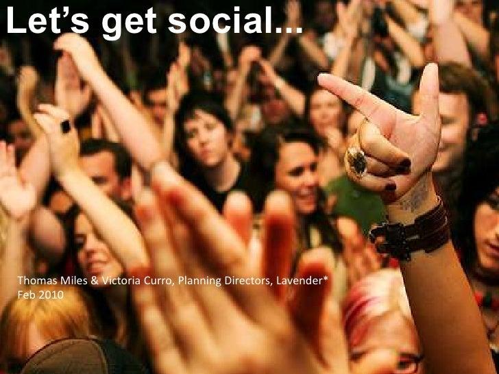 Let's get social...<br />Thomas Miles & Victoria Curro, Planning Directors, Lavender*<br />Feb 2010<br />