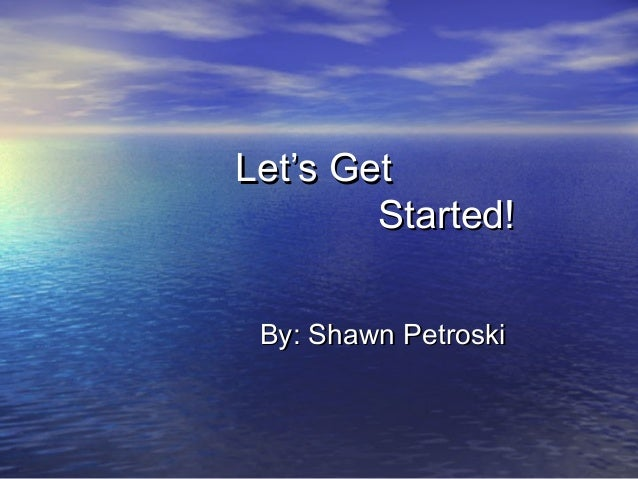 Let's Get        Started! By: Shawn Petroski