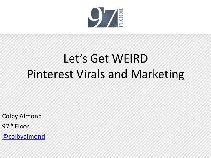 Let's Get WEIRD      Pinterest Virals and MarketingColby Almond97th Floor@colbyalmond
