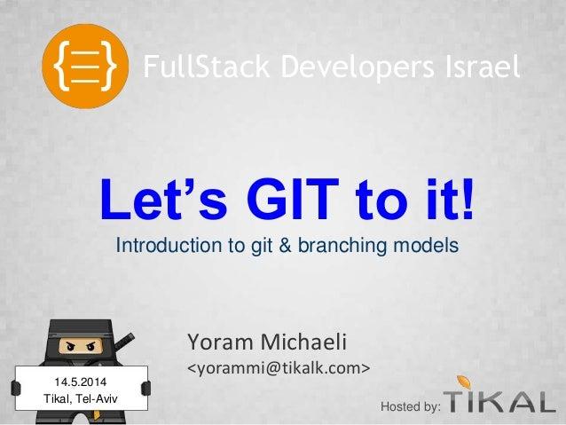 Let's GIT to it! Introduction to git & branching models Yoram Michaeli <yorammi@tikalk.com> FullStack Developers Israel 14...