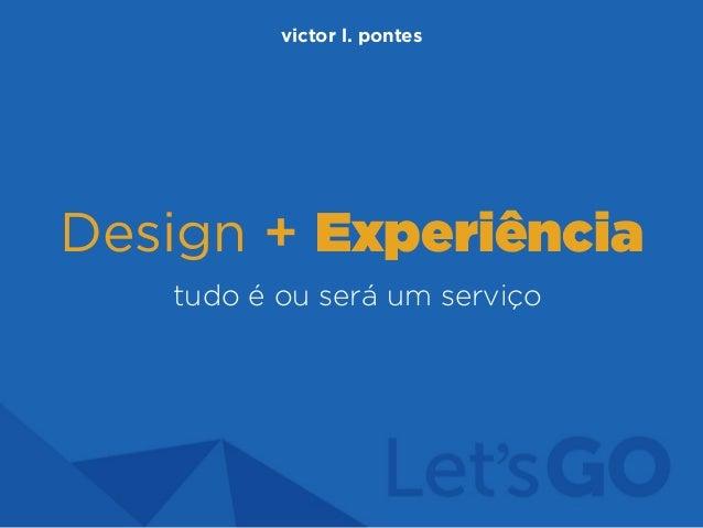 Design + Experiência tudo é ou será um serviço victor l. pontes
