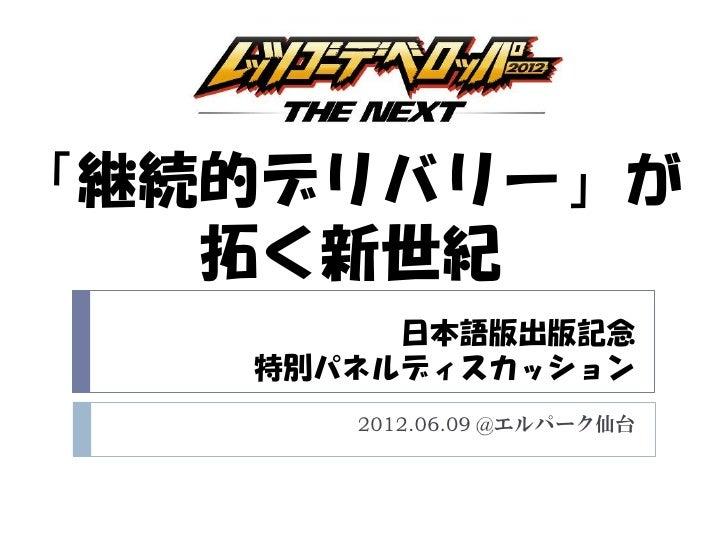「継続的デリバリー」が   拓く新世紀        日本語版出版記念   特別パネルディスカッション      2012.06.09 @エルパーク仙台