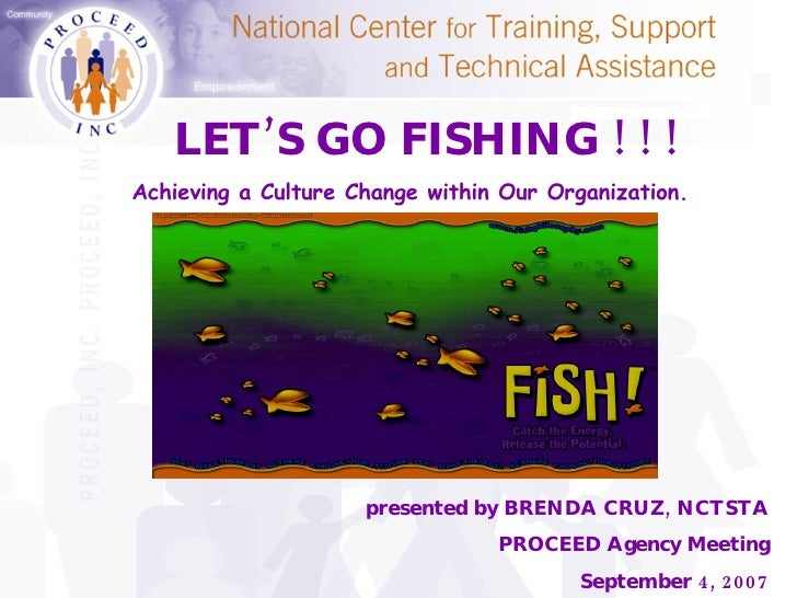 presented by BRENDA CRUZ, NCTSTA PROCEED Agency Meeting September 4, 2007 LET'S GO FISHING ! ! ! Achieving a Culture Chang...