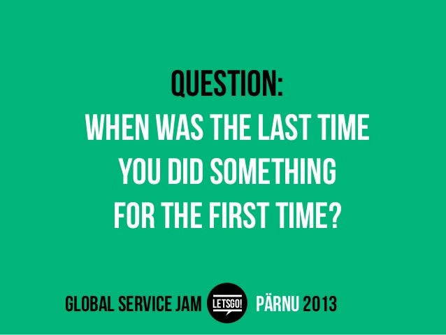 Question:  When was the last time    you did something    for the first time?global service jam   LETSGO!   pärnu 2013