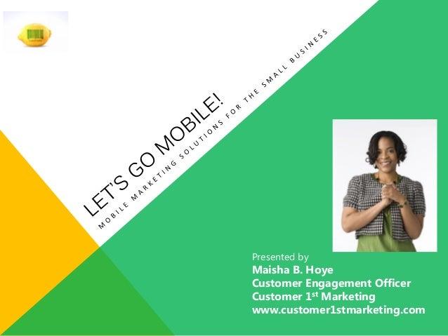 Presented by Maisha B. Hoye Customer Engagement Officer Customer 1st Marketing www.customer1stmarketing.com