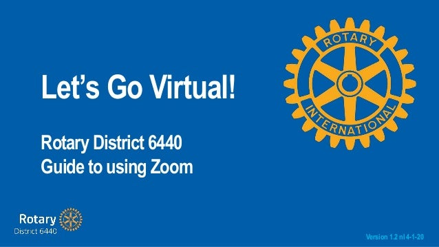 Let's Go Virtual! Rotary District 6440 Guide to using Zoom Version 1.2 nl 4-1-20