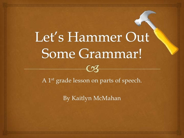 A 1st grade lesson on parts of speech.        By Kaitlyn McMahan