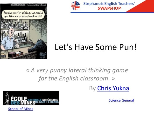 Let's Have Some Pun! « A very punny lateral thinking game for the English classroom. » By Chris Yukna Science General Scho...