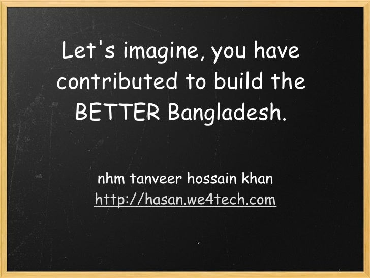 Let's imagine, you have contributed to build the   BETTER Bangladesh.     nhm tanveer hossain khan    http://hasan.we4tech...