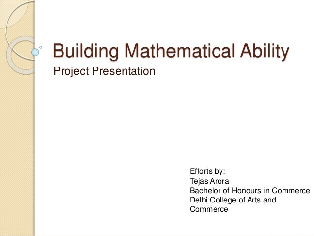 Building Mathematical Ability Project Presentation Efforts by: Tejas Arora Bachelor of Honours in Commerce Delhi College o...