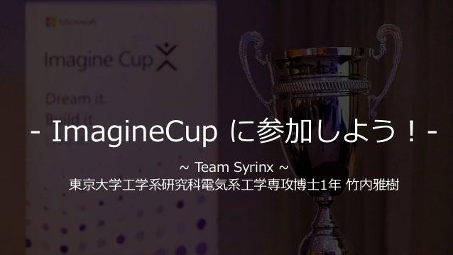 - ImagineCup に参加しよう!- ~ Team Syrinx ~ 東京大学工学系研究科電気系工学専攻博士1年 竹内雅樹