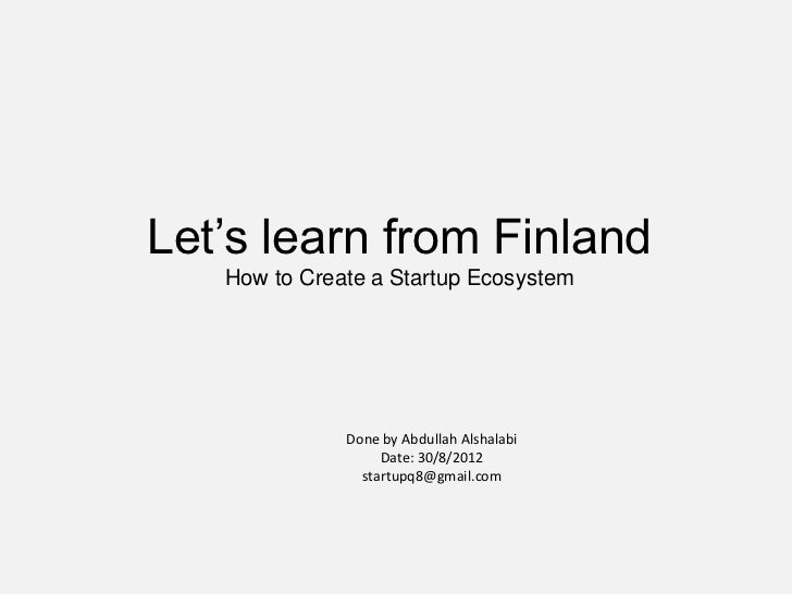 Let's learn from Finland   How to Create a Startup Ecosystem              Done by Abdullah Alshalabi                   Dat...