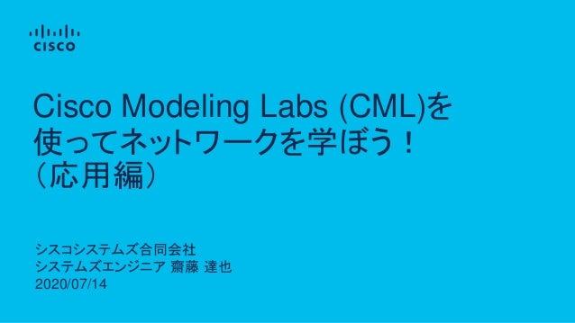 シスコシステムズ合同会社 システムズエンジニア 齋藤 達也 2020/07/14 Cisco Modeling Labs (CML)を 使ってネットワークを学ぼう! (応用編)