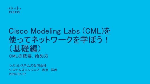 シスコシステムズ合同会社 システムズエンジニア 浅井 祥希 2020/07/07 CMLの概要、始め方 Cisco Modeling Labs (CML)を 使ってネットワークを学ぼう! (基礎編)