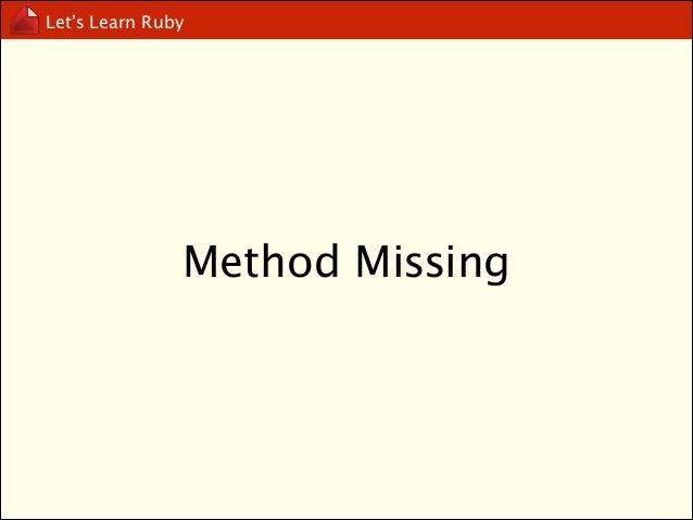 """Let's Learn Ruby  def method_missing(method_name) puts """"method: #{method_name} is called!"""" end !  something_not_exists()"""