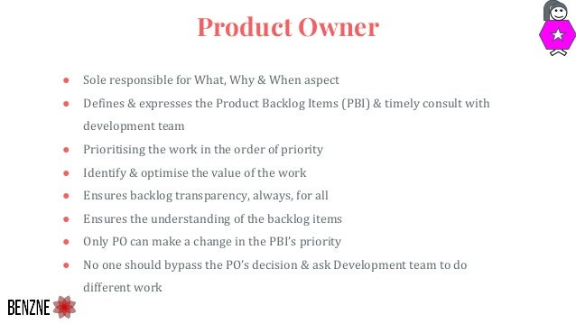 ● Sole responsible for What, Why & When aspect ● Defines & expresses the Product Backlog Items (PBI) & timely consult with...