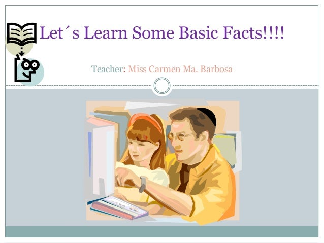 Let´s Learn Some Basic Facts!!!! Teacher: Miss Carmen Ma. Barbosa