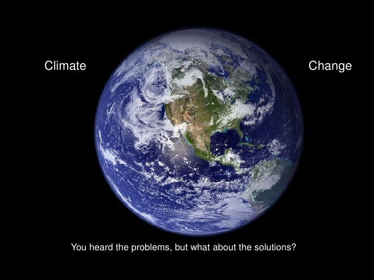 Climate<br />Change<br />You heard the problems, but what about the solutions?<br />