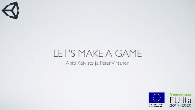 LET'S MAKE A GAME Antti Koivisto ja PeterVirtanen
