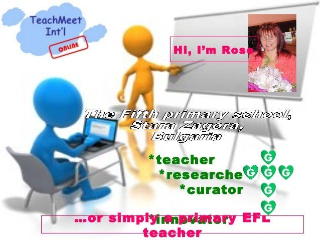 Hi, I'm Rose         *teacher          *researcher             *curator…or simply a primary EFL         *innovator        ...