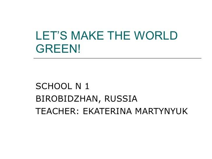 LET'S MAKE THE WORLD GREEN! SCHOOL N 1  BIROBIDZHAN ,  RUSSIA TEACHER: EKATERINA MARTYNYUK