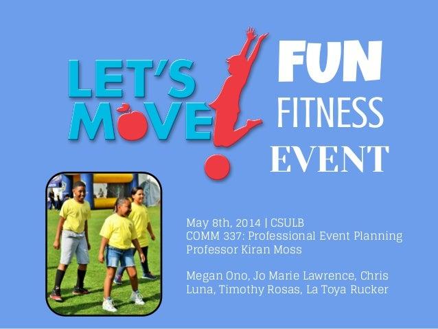 FUN FITNESS EVENT May 8th, 2014 | CSULB COMM 337: Professional Event Planning Professor Kiran Moss Megan Ono, Jo Marie Law...