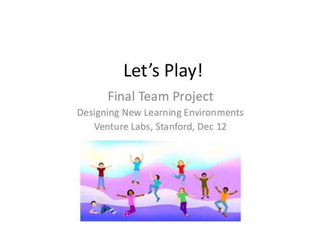 Let's Play!      Final Team ProjectDesigning New Learning Environments   Venture Labs, Stanford, Dec 12