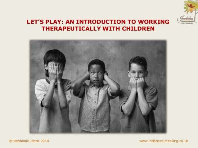 LET'S PLAY: AN INTRODUCTION TO WORKING  THERAPEUTICALLY WITH CHILDREN  ©Stephanie Jeans 2014 www.indabacounselling.co.uk