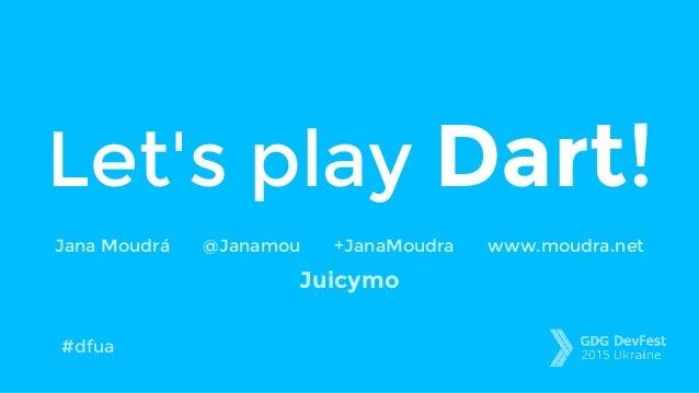 Let's play Dart! Jana Moudrá @Janamou +JanaMoudra www.moudra.net Juicymo #dfua