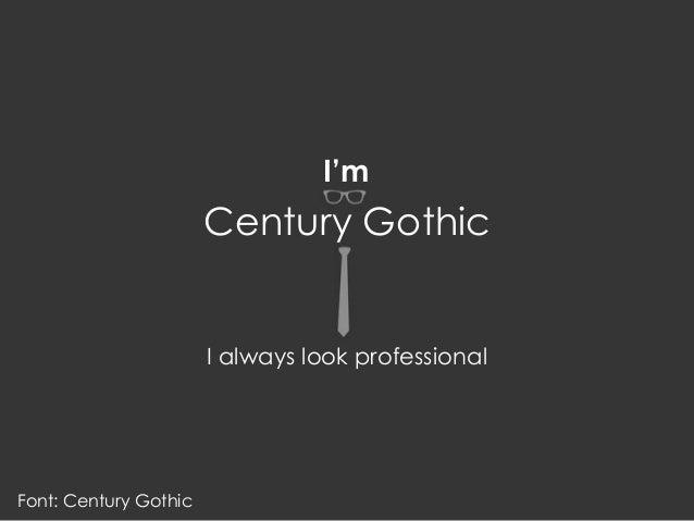 Font: Century Gothic I'm I always look professional Century Gothic