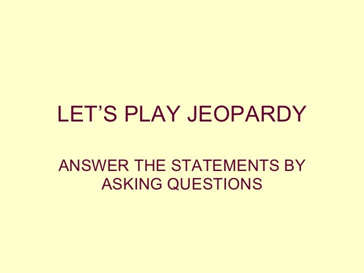 LET'S PLAY JEOPARDY ANSWER THE STATEMENTS BY ASKING QUESTIONS