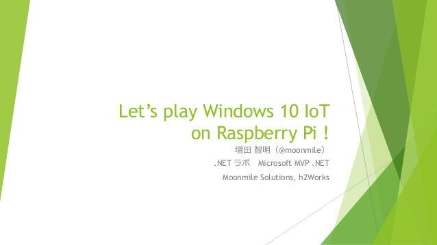 Let's play Windows 10 IoT on Raspberry Pi ! 増田 智明(@moonmile) .NET ラボ Microsoft MVP .NET Moonmile Solutions, h2Works