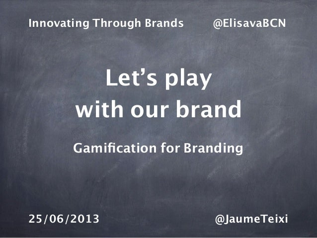 Let's playwith our brandGamification for BrandingInnovating Through Brands @ElisavaBCN25/06/2013 @JaumeTeixi