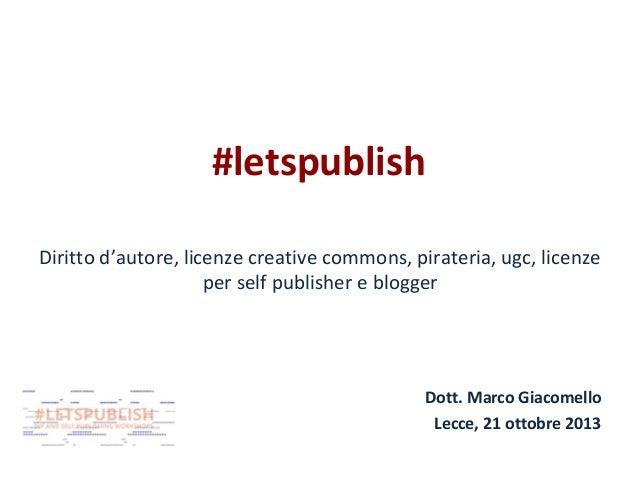 #letspublish Diritto d'autore, licenze creative commons, pirateria, ugc, licenze per self publisher e blogger  Dott. Marco...