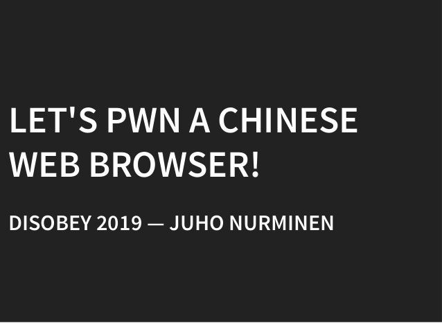 LET'S PWN A CHINESELET'S PWN A CHINESE WEB BROWSER!WEB BROWSER! DISOBEY 2019 — JUHO NURMINENDISOBEY 2019 — JUHO NURMINEN