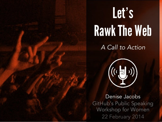 Let's Rawk The Web A Call to Action  Denise Jacobs GitHub's Public Speaking Workshop for Women 22 February 2014