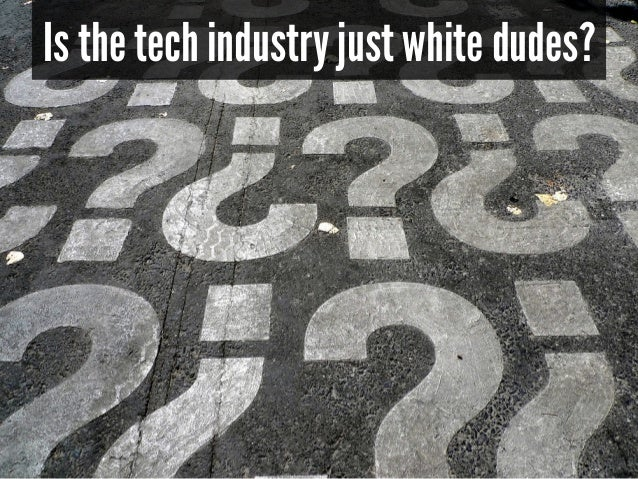 Is the tech industry just white dudes?  ***