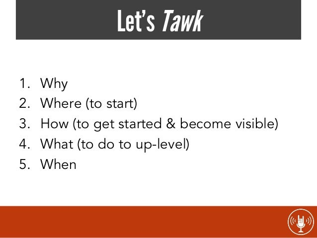 Let's Tawk 1. 2. 3. 4. 5.  Why Where (to start) How (to get started & become visible) What (to do to up-level) When