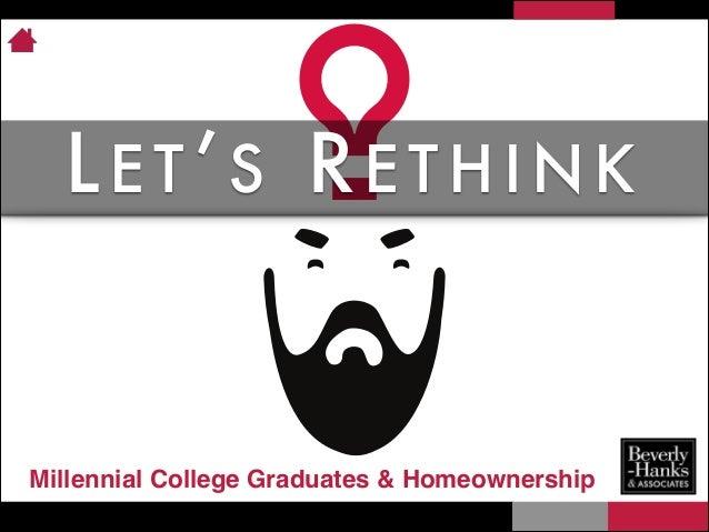 LET'S RETHINK  Millennial College Graduates & Homeownership
