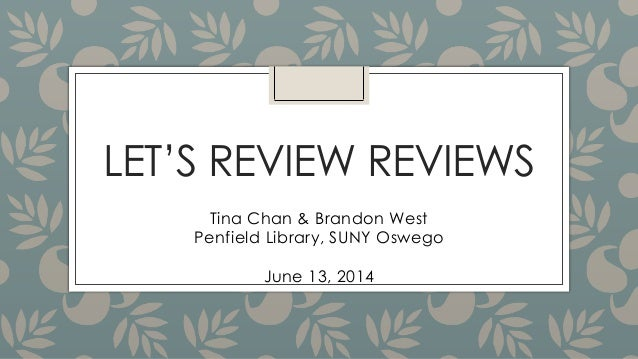 LET'S REVIEW REVIEWS Tina Chan & Brandon West Penfield Library, SUNY Oswego June 13, 2014