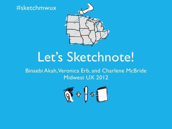 #sketchmwux      Let's Sketchnote!  Binaebi Akah,Veronica Erb, and Charlene McBride                 Midwest UX 2012