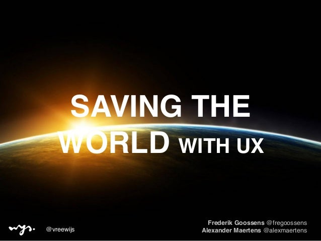 SAVING THE WORLD WITH UX Frederik Goossens @fregoossens Alexander Maertens @alexmaertens@vreewijs