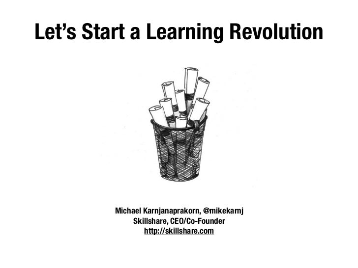 Let's Start a Learning Revolution         Michael Karnjanaprakorn, @mikekarnj              Skillshare, CEO/Co-Founder     ...